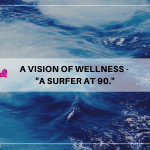 "A Vision of Wellness – ""A Surfer at 90!"""