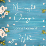 Meaningful Change to 'Spring Forward' your Wellness